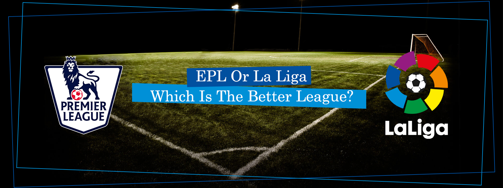Premier League Or La Liga, Which Is The Better League?